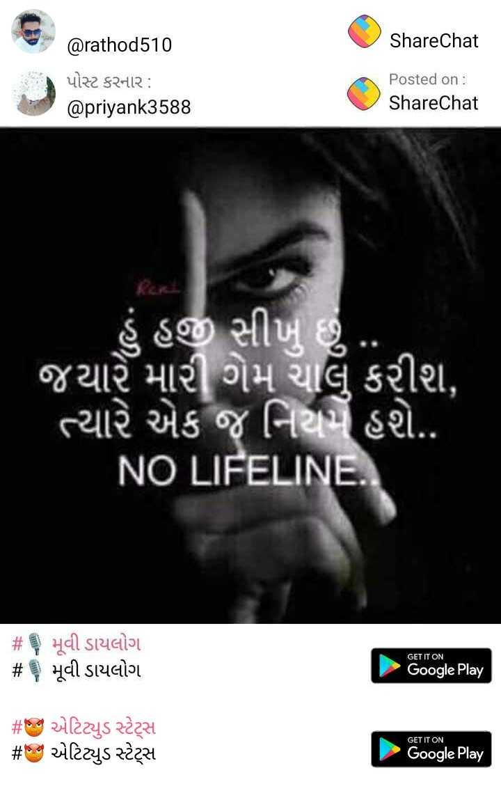 👑  my attitude 👑 - ShareChat @ rathod410 પોસ્ટ કરનાર : @ priyank3588 Posted on : ShareChat ' હં હજી સીખ છે . . ' જયારે મારી ગેમ ચાલું કરીશ , ' ત્યારે એક જ નિયમ્ હશે . . NO LIFELINE . # મૂવી ડાયલોગ # મૂવી ડાયલોગ , GET IT ON Google Play # એ એટિટ્યુડ સ્ટેટ્સ # ક એટિટ્યુડ સ્ટેટ્સ GET IT ON Google Play - ShareChat