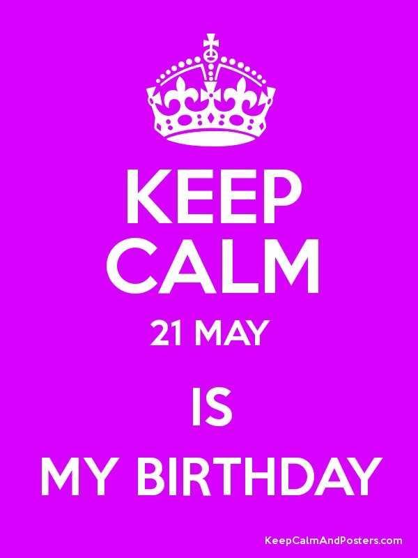 my birthday - KEEP CALM 21 MAY MY BIRTHDAY KeepCalmAndposters . com - ShareChat