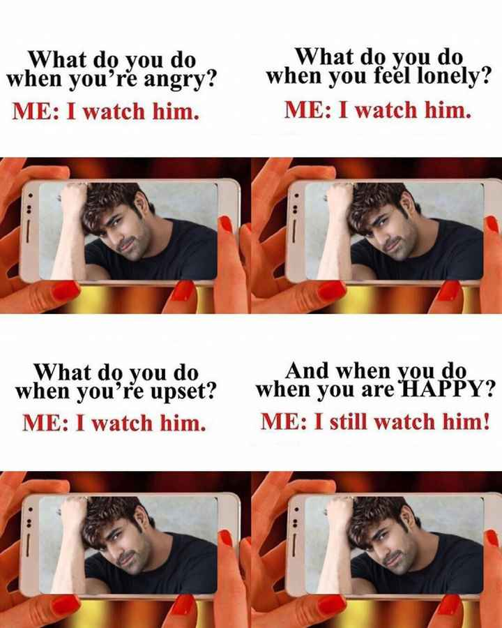 my favourite serial scenes - What do you do when you ' re angry ? ME : I watch him . What do you do when you feel lonely ? ME : I watch him . What do you do when you ' re upset ? ME : I watch him . And when you do when you are HAPPY ? ME : I still watch him ! - ShareChat