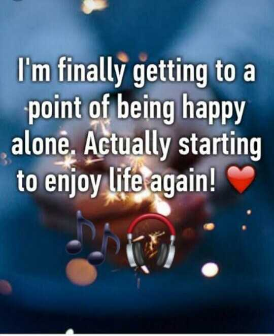 my happy life - I ' m finally getting to a point of being happy alone . Actually starting to enjoy life again ! - ShareChat