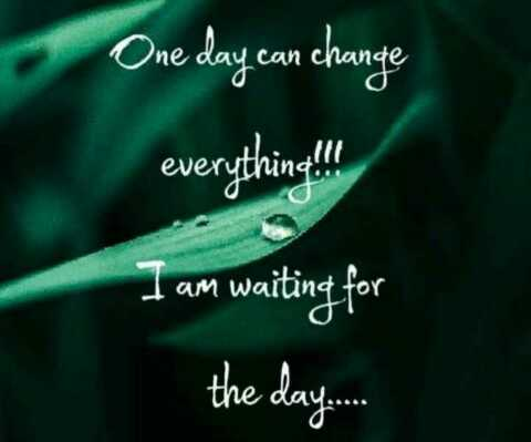 my life - One day can change everything ! ! ! I am waiting for the day . . . - ShareChat