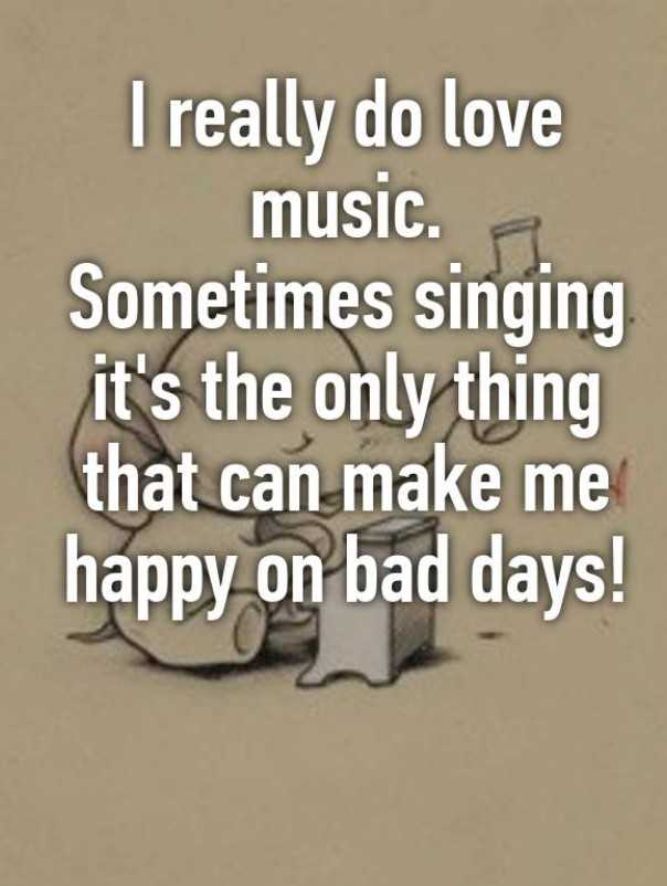 my singing - I really do love music . A Sometimes singing it ' s the only thing that can make me happy on bad days ! - ShareChat