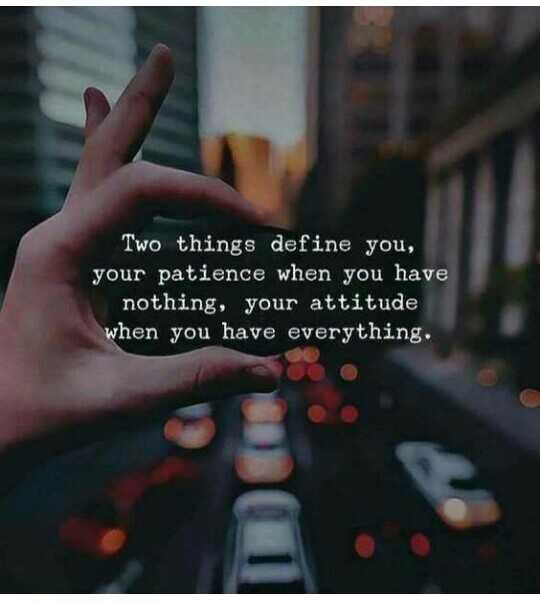 my thoughts - Two things define you , your patience when you have nothing , your attitude when you have everything . - ShareChat