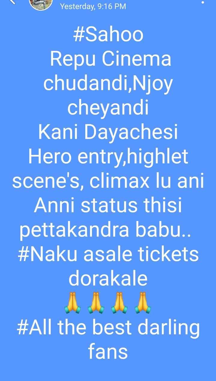 naa status - Yesterday , 9 : 16 PM # Sahoo Repu Cinema chudandi , Njoy cheyandi Kani Dayachesi Hero entry , highlet scene ' s , climax lu ani Anni status thisi pettakandra babu . . # Naku asale tickets dorakale # All the best darling fans - ShareChat