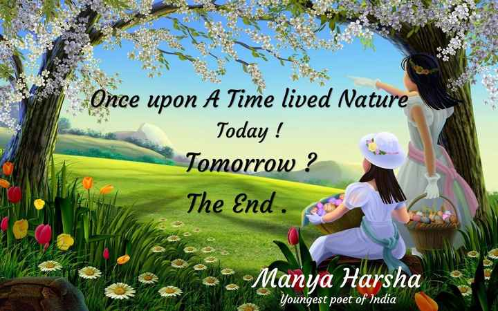nature - Once upon A Time lived Nature Today ! Tomorrow ? The End . Manya Harsha – youngest poet of India XAR - ShareChat