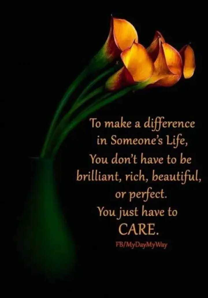 neti na stetus ❤️❤️❤️ - To make a difference in Someone ' s Life , You don ' t have to be brilliant , rich , beautiful , or perfect . You just have to CARE . FB / MyDayMyWay - ShareChat