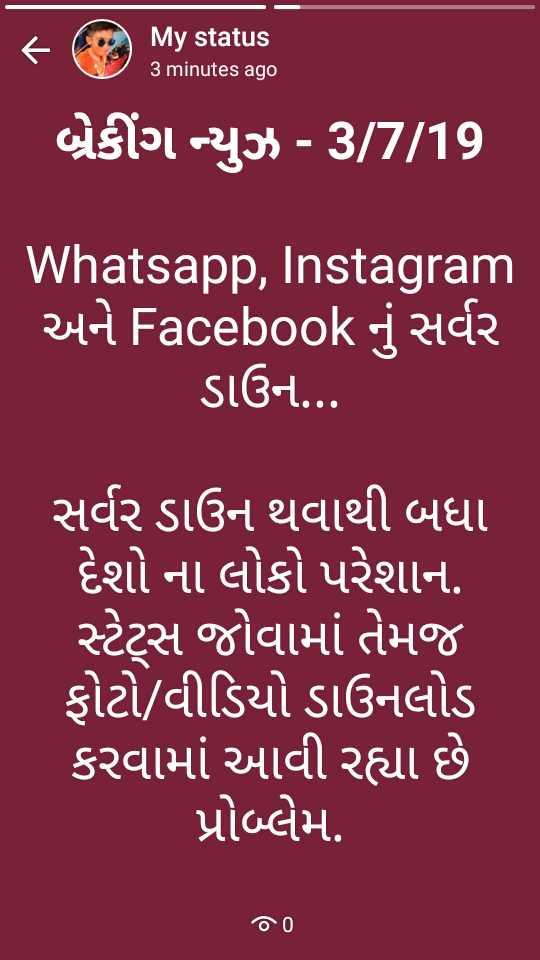news - My status 3 minutes ago બ્રેકીંગ ન્યુઝ - 3 / 7 / 19 Whatsapp , Instagram અને Facebook નું સર્વર ડાઉન . . . સર્વર ડાઉન થવાથી બધા ' દેશો ના લોકો પરેશાન . ' સ્ટેટ્સ જોવામાં તેમજ ફોટો / વીડિયો ડાઉનલોડ કરવામાં આવી રહ્યા છે પ્રોબ્લેમ . 0 0 - ShareChat