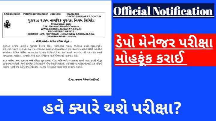 news - Official Notification FAX : 23222707 PHONE : ( 07923221031 23221038 EMAIL : MD GSCSC @ GUJARAT . GOVT . IN ગુજરાત રાજય નાગરિક પુરવઠા નિગમ લિમિટેડ ( ગુજરાત સરકારનું સાહસ ) cIN : U65910GJ198osGc003957 , WWW . GSCSCL . GUJARAT . GOV . IN : REGISTERED OFFICE : SECTOR - 10 / A , ' CH ' ROAD , NEAR NEW SACHIVALAYA , GANDHINAGAR - 382010 : : સીધી ભરતી - લેખિત પરીક્ષા મોકુફ : : ગુજરાત રાજય નાગરિક પુરવઠા નિગમ લિ . , ગાંધીનગર દ્વારા જાહેરાત ક્રમાંક . : ગુરાનાપુનિ વર્ગ - ૩ / ૨૦૧૮૧૯ / ૬ અંતર્ગત ૯૫ - જગ્યાઓ આસીસ્ટન્ટ / આસીસ્ટન્ટ ડેપો મેનેજર સંવર્ગની સીધી ભરતીની સ્પર્ધાત્મક લેખિત પરીક્ષા તા . ૦૪ / ૦૮ / ૨૦૧૯ ( રવિવાર ) ના રોજ સવારે ૧૦ - ૩૦ થી ૧૧ - ૩૦ કલાકે અમદાવાદ , વડોદરા , રાજકોટ અને સુરત રીજીયન ખાતે યોજવામાં આવનાર હતી . સદર પરીક્ષા મધ્ય ગુજરાત અને દક્ષિણ ગુજરાતમાં પડેલ અતિ ભારે વરસાદના કારણે હાલ પુરતી મોકુફ રાખવામાં આવે છે . જેની સંબંધિત ઉમેદવારોએ નોંધ લેવા વિનંતી છે . હવે પછી આ પરીક્ષાની જાહેરાત અંગેની તારીખ નકકી થયે વર્તમાનપત્રોથી તથા OJAS વેબસાઈટ દ્વારા જાણ કરવામાં આવશે . ડેપો મેનેજર પરીક્ષા મોહકુંક કરાઈ ઈ . ચા . જનરલ મેનેજર ( પર્સોનલ ) હવે ક્યારે થશે પરીક્ષા ? - ShareChat