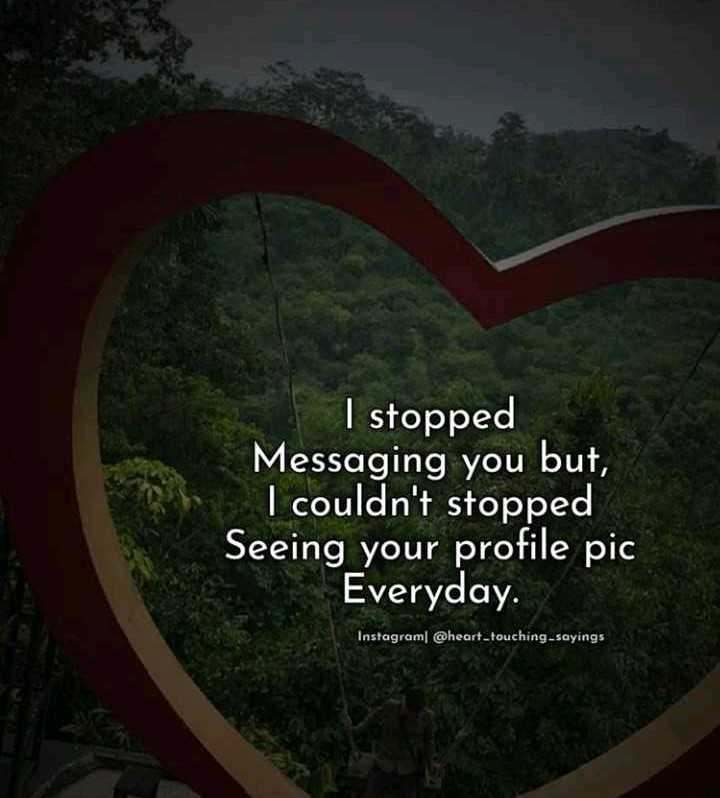 nothing - I stopped Messaging you but , I couldn ' t stopped Seeing your profile pic Everyday . Instagram @ heart touching - sayings - ShareChat
