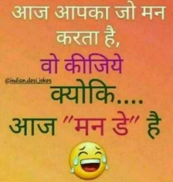 only jokes -   आज आपका जो मन करता है , वो कीजिये Bindian desi joke क्योकि . . . . आज मन डे है । - ShareChat