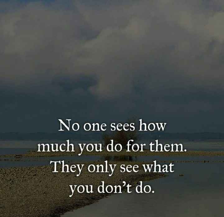 only sam - POUR No one sees how much you do for them . They only see what you don ' t do . - ShareChat