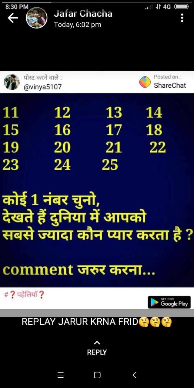 paheli - 8 : 30 PM । 4G ) Jafar Chacha Today , 6 : 02 pm पोस्ट करने वाले : @ vinya5107 Posted on : ShareChat ' 11 ' 15 19 23 12 16 20 24 13 14 17 18 21 22 25 । कोई 1 नंबर चुनो , देखते हैं दुनिया में आपको सबसे ज्यादा कौन प्यार करता है ? ' comment जरुर करना . . . | # ? पहेलियाँ ? GET IT ON Google Play REPLAY JARUR KRNA FRID REPLY - ShareChat