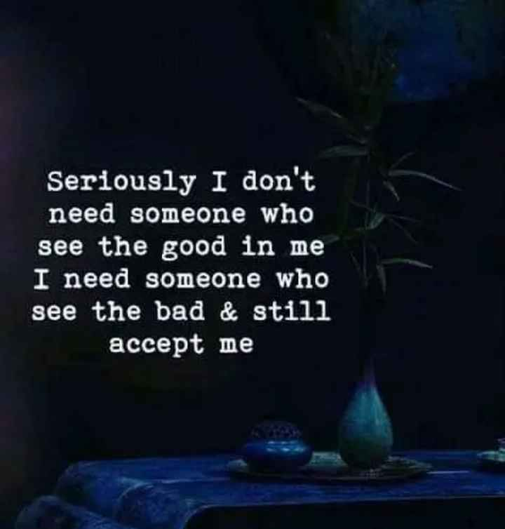 pain of love - Seriously I don ' t need someone who see the good in me I need someone who see the bad & still accept me - ShareChat