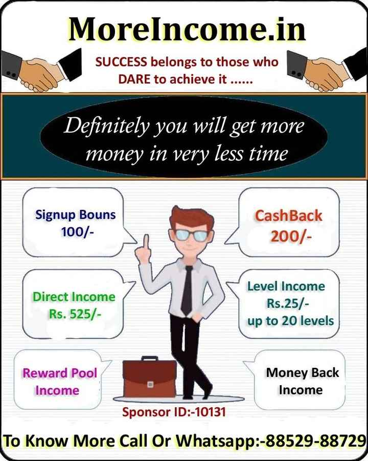 part time jobs - MoreIncome . in SUCCESS belongs to those who DARE to achieve it . . . . . . Definitely you will get more money in very less time Signup Bouns 100 / CashBack 200 / Direct Income Rs . 525 / Level Income Rs . 25 / up to 20 levels Reward Pool Income Money Back Income Sponsor ID : - 10131 To Know More Call Or Whatsapp : - 88529 - 88729 - ShareChat