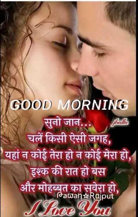 🌹pati 🌹patni🌹ka 🌹pyar🌹 - fhalla GOOD MORNING सुनो जान . . चलें किसी ऐसी जगह , यहां न कोई तेरा हो न कोई मेरा हो , इश्क की रात हो बस और मोहब्बत का सूवेरा हो , Pawan # Rajput Sloce You - ShareChat