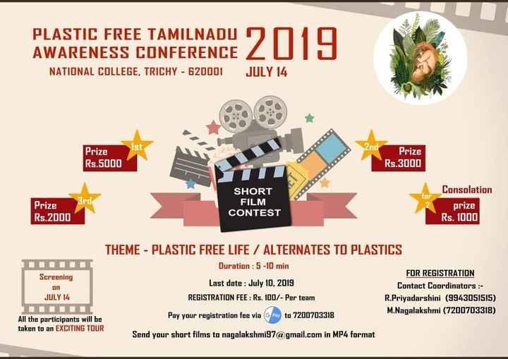 plastic free environment - PLASTIC FREE TAMILNADU AWARENESS CONFERENCE NATIONAL COLLEGE , TRICHY - 620001 2019 JULY 14 Ist 2nd Prize Rs . 5000 Prize Rs . 3000 STII SHORT FILM CONTEST for 3rd Prize Rs . 2000 Consolation prize Rs . 1000 THEME - PLASTIC FREE LIFE / ALTERNATES TO PLASTICS Duration : 5 - 10 min Screening FOR REGISTRATION Last date : July 10 , 2019 Contact Coordinators : JULY 14 REGISTRATION FEE : Rs . 100 / - Per team R . Priyadarshini ( 9943051515 ) DUUULI M . Nagalakshmi ( 7200703318 ) All the participants will be Pay your registration fee via ( Pay to 7200703318 taken to an EXCITING TOUR Send your short films to nagalakshmi97 @ gmail . com in MP4 format חם - ShareChat
