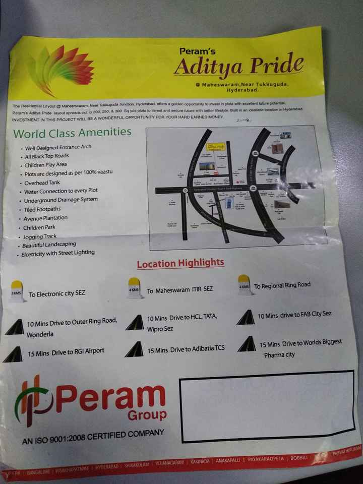 plate's - Peram ' s Aditya Pride @ Maheswaram , Near Tukkuguda , Hyderabad The Residential Layout Maheshwaram Near Tukkuguda Junction , Hyderabad , offers a golden opportunity to invest in plots with excellent future potential Peram ' s Aditya Pride layout spreads out to 200 , 250 , & 300 Sq yds plots to invest and secure future with better lifestyle . Built in an idealistic location in Hyderabad INVESTMENT IN THIS PROJECT WILL BE A WONDERFUL OPPORTUNITY FOR YOUR HARD EARNED MONEY World Class Amenities airy Pride 38 Rose Ring Road S03 . Hyderabad Sto Road 4 Tea Highway o 22 . Well Designed Entrance Arch • All Black Top Roads . Children Play Area • Plots are designed as per 100 % vaastu . Overhead Tank • Water Connection to every Plot • Underground Drainage System • Tiled Footpaths • Avenue Plantation • Children Park • Jogging Track • Beautiful Landscaping • Elcetricity with Street Lighting . Rrahur Road po Location Highlights 4 KM To Regional Ring Road 4 KMS 3 KMS To Maheswaram ITIR SEZ To Electronic city SEZ 10 Mins drive to FAB City Sez 10 Mins Drive to Outer Ring Road , Wonderla 10 Mins Drive to HCL , TATA , Wipro Sez 15 Mins Drive to RGI Airport 15 Mins Drive to Adibatla TCS 15 Mins Drive to Worlds Biggest Pharma city PPeram Group AN ISO 9001 : 2008 CERTIFIED COMPANY PARVATHIPURAM KAKINADA ANAKAPALLI | PAYAKARAOPETA I BOBBILI MISALDATMAN HYDERABAD I SRIKAKULAM I VIZIANAGARAM - ShareChat
