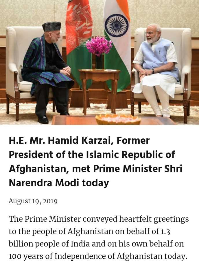 pm modi - H . E . Mr . Hamid Karzai , Former President of the Islamic Republic of Afghanistan , met Prime Minister Shri Narendra Modi today August 19 , 2019 The Prime Minister conveyed heartfelt greetings to the people of Afghanistan on behalf of 1 . 3 billion people of India and on his own behalf on 100 years of Independence of Afghanistan today . - ShareChat