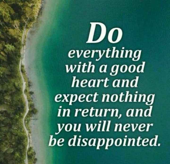 positive attitude - Do everything with a good heart and expect nothing in return , and you will never be disappointed . - ShareChat
