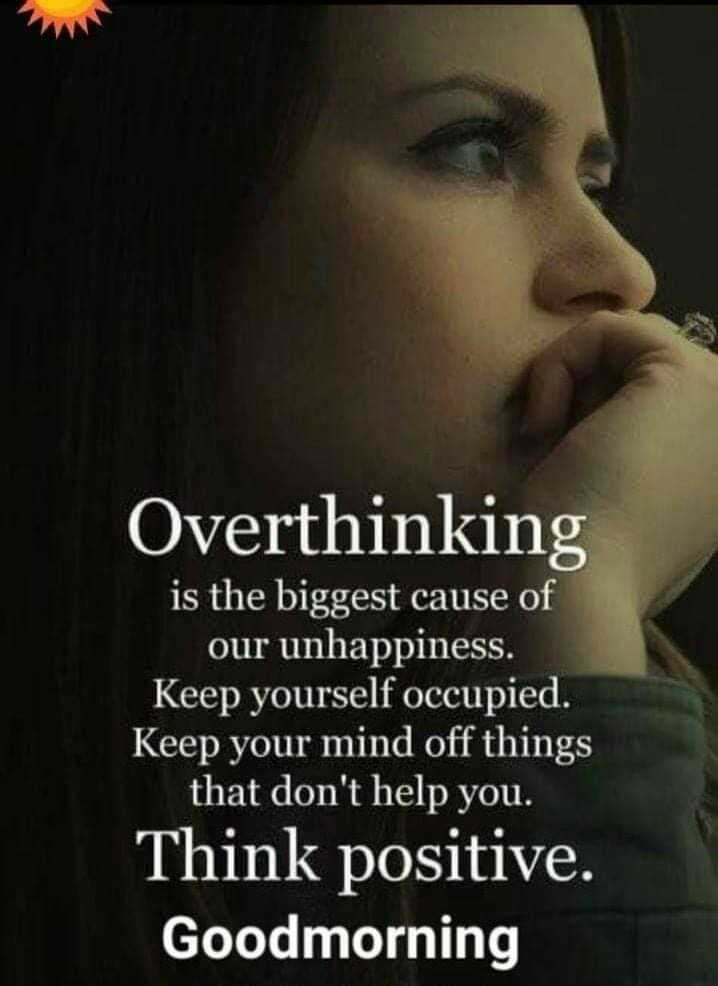 positive attitude - Overthinking is the biggest cause of our unhappiness . Keep yourself occupied . Keep your mind off things that don ' t help you . Think positive . Goodmorning - ShareChat