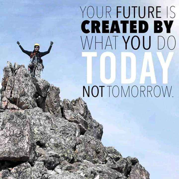positive attitude - YOUR FUTURE IS CREATED BY WHAT YOU DO TODAY NOT TOMORROW . - ShareChat