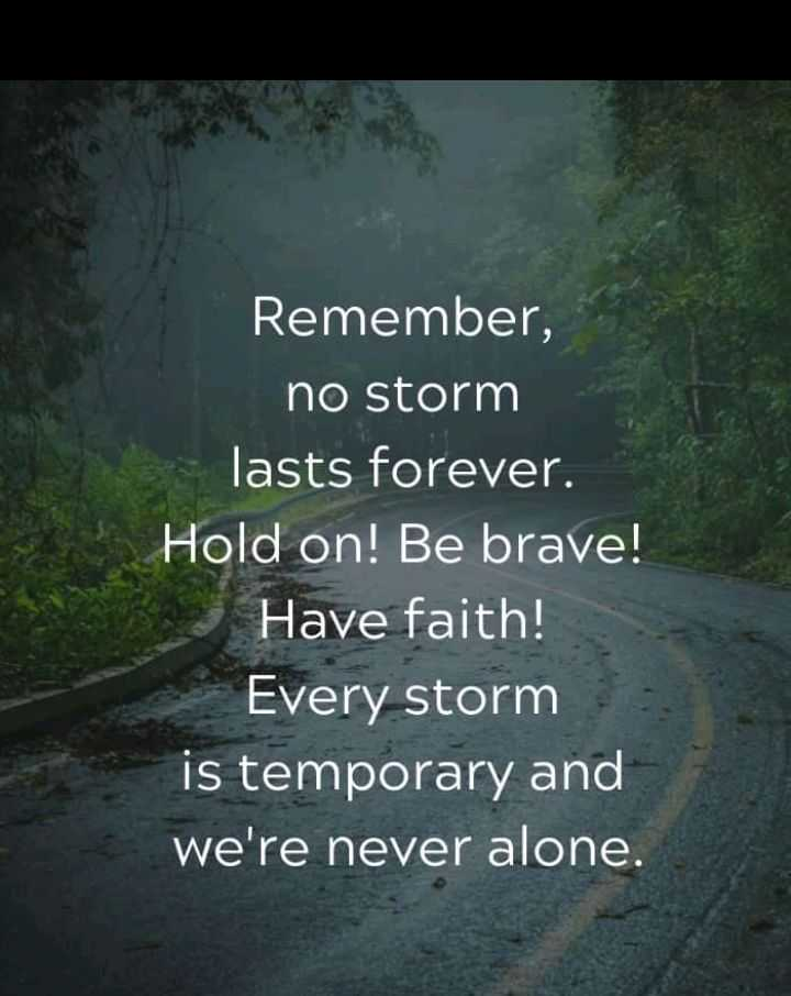 positive thinking - Remember , no storm lasts forever . Hold on ! Be brave ! Have faith ! Every storm is temporary and we ' re never alone . - ShareChat