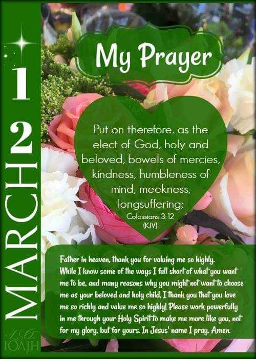 prayer - My Prayer MARCHN Put on therefore , as the elect of God , holy and beloved , bowels of mercies , kindness , humbleness of mind , meekness , longsuffering ; Colossians 3 : 12 ( KIV ) Father in heaven , Thank you for valuing me so highly . While I know some of the ways I fall short of what you want me to be , and many reasons why you might not want to choose me as your beloved and holy child , I thank you that you love me so richly and value me so highly ! Please work powerfully , in me through your Holy Spirit to make me more like you , not for my glory , but for yours . In Jesus ' name I pray . Amen . ТОА ІН - ShareChat