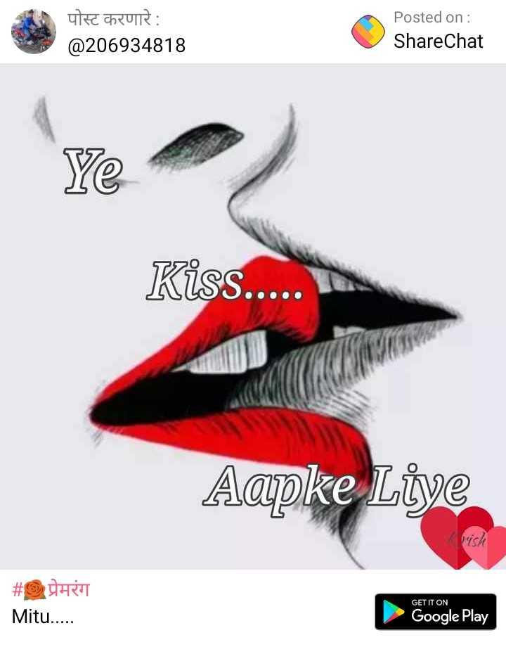 prem rang - पोस्ट करणारे : @ 206934818 Posted on : ShareChat Ye Kiss . . . . . Aapke Liye pish # UER Mitu . . . . . GET IT ON Google Play - ShareChat