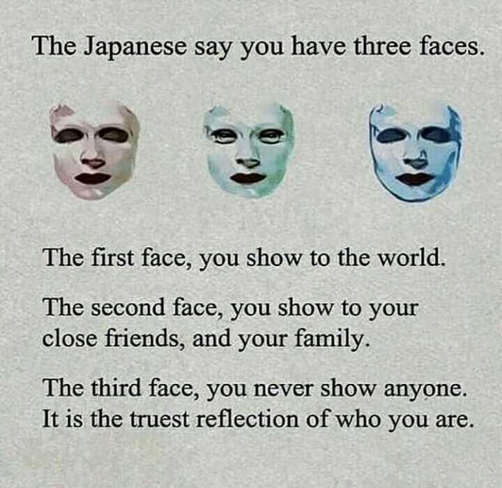 psychology facts - The Japanese say you have three faces . The first face , you show to the world . The second face , you show to your close friends , and your family . The third face , you never show anyone . It is the truest reflection of who you are . - ShareChat