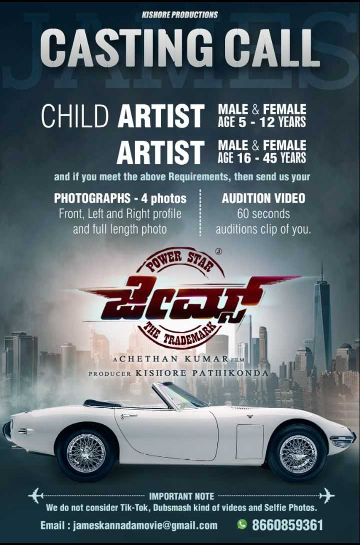 punith rajakumar - KISHORE PRODUCTIONS CASTING CALL MALE & FEMALE AGE 5 - 12 YEARS CHILD ARTIST ARTIST MAGATE SMART MALE & FEMALE AGE 16 - 45 YEARS and if you meet the above Requirements , then send us your PHOTOGRAPHS - 4 photos AUDITION VIDEO Front , Left and Right profile 60 seconds and full length photo auditions clip of you . ಶೀಟ್ CHE TRA DEMARKS ACHETHAN KUMAR FILM PRODUCER KISHORE PATHIKONDA - - - - IMPORTANT NOTE We do not consider Tik - Tok , Dubsmash kind of videos and Selfie Photos . Email : jameskannadamovie @ gmail . com 8660859361 - ShareChat
