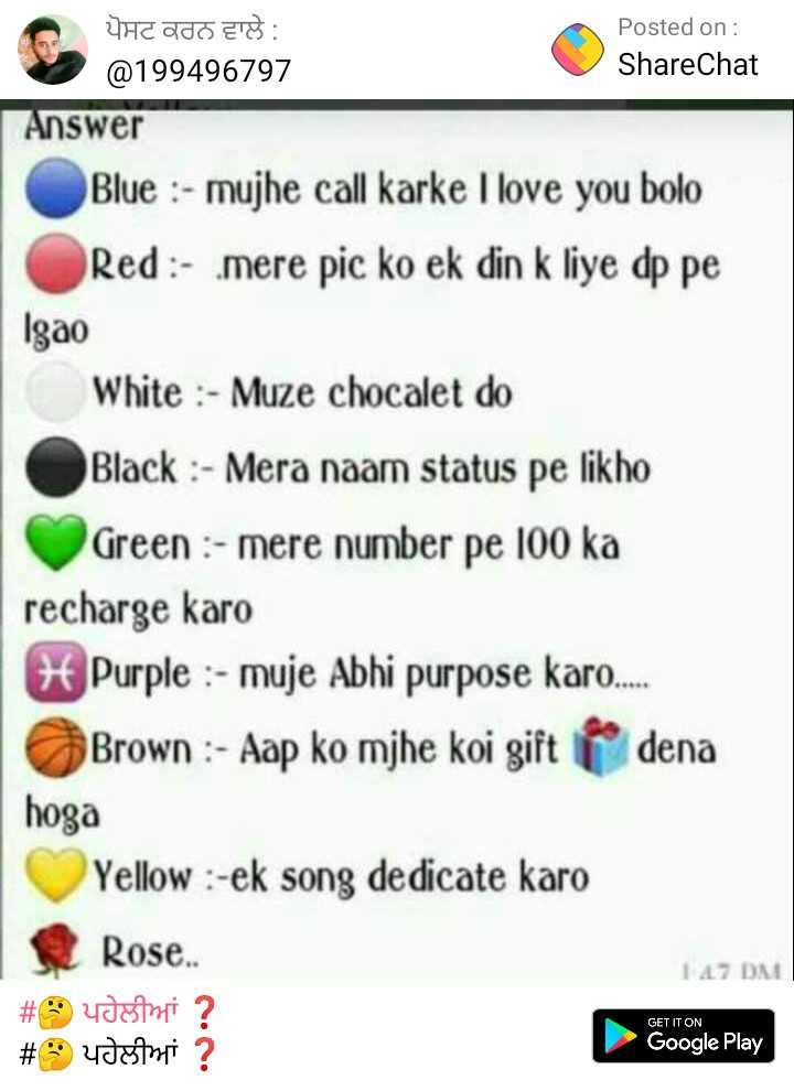 💑 punjabi couples - Posted on : ShareChat ਪੋਸਟ ਕਰਨ ਵਾਲੇ : @ 199496797 Answer Blue : - mujhe call karke I love you bolo Red : - mere pic ko ek din k liye dp pe Igao White : - Muze chocalet do Black : - Mera naam status pe likho Green : - mere number pe 100 ka recharge karo H Purple : - muje Abhi purpose karo . . . . Brown : - Aap ko mjhe koi gift * dena hoga Yellow : - ek song dedicate karo Rose . . # yetini ? # udstni ? 14 . 7 DM GET IT ON Google Play - ShareChat