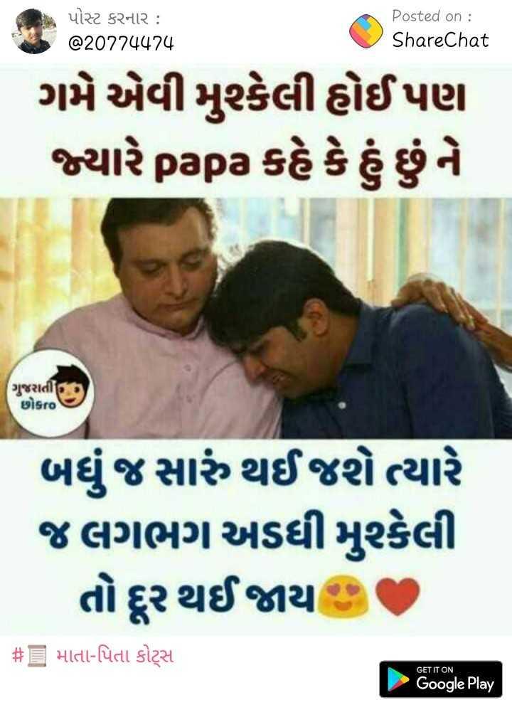 pyar ka pal - પોસ્ટ કરનાર : @ 20774474 Posted on : ShareChat ગમે એવી મુશ્કેલી હોઈ પણ જ્યારે papa કહે કે હું છું ને ગુજરાતી છોકto ) બધું જ સારું થઈ જશે ત્યારે જ લગભગ અડધી મુશ્કેલી તો દૂર થઈ જાય છે , # = માતા - પિતા કોટ્સ GET IT ON Google Play - ShareChat