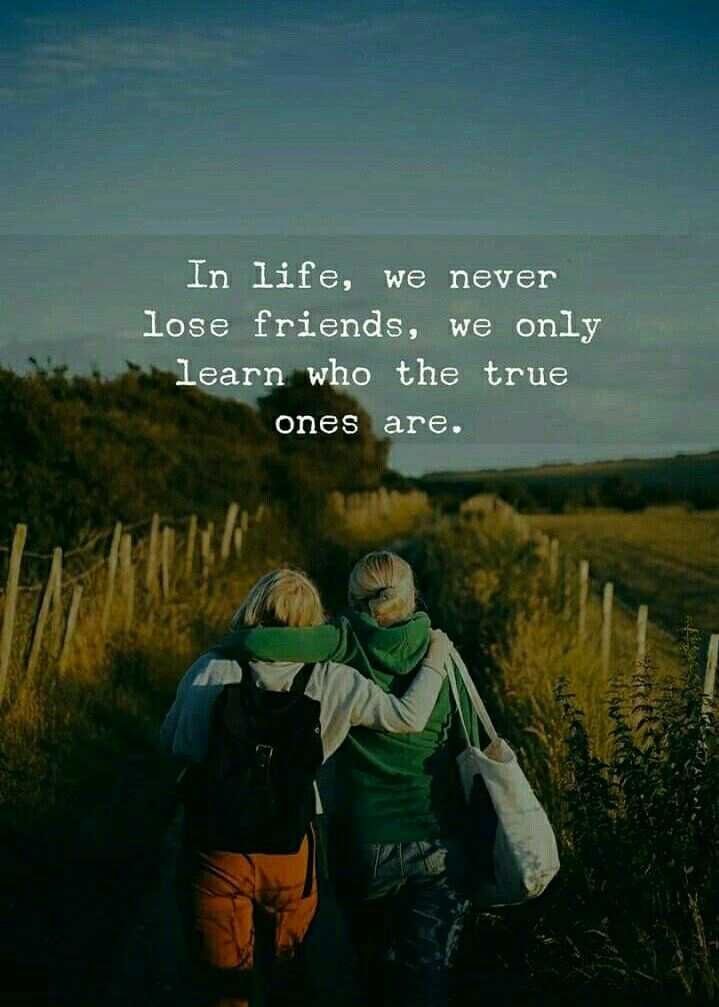 question - In life , we never lose friends , we only learn who the true ones are . - ShareChat