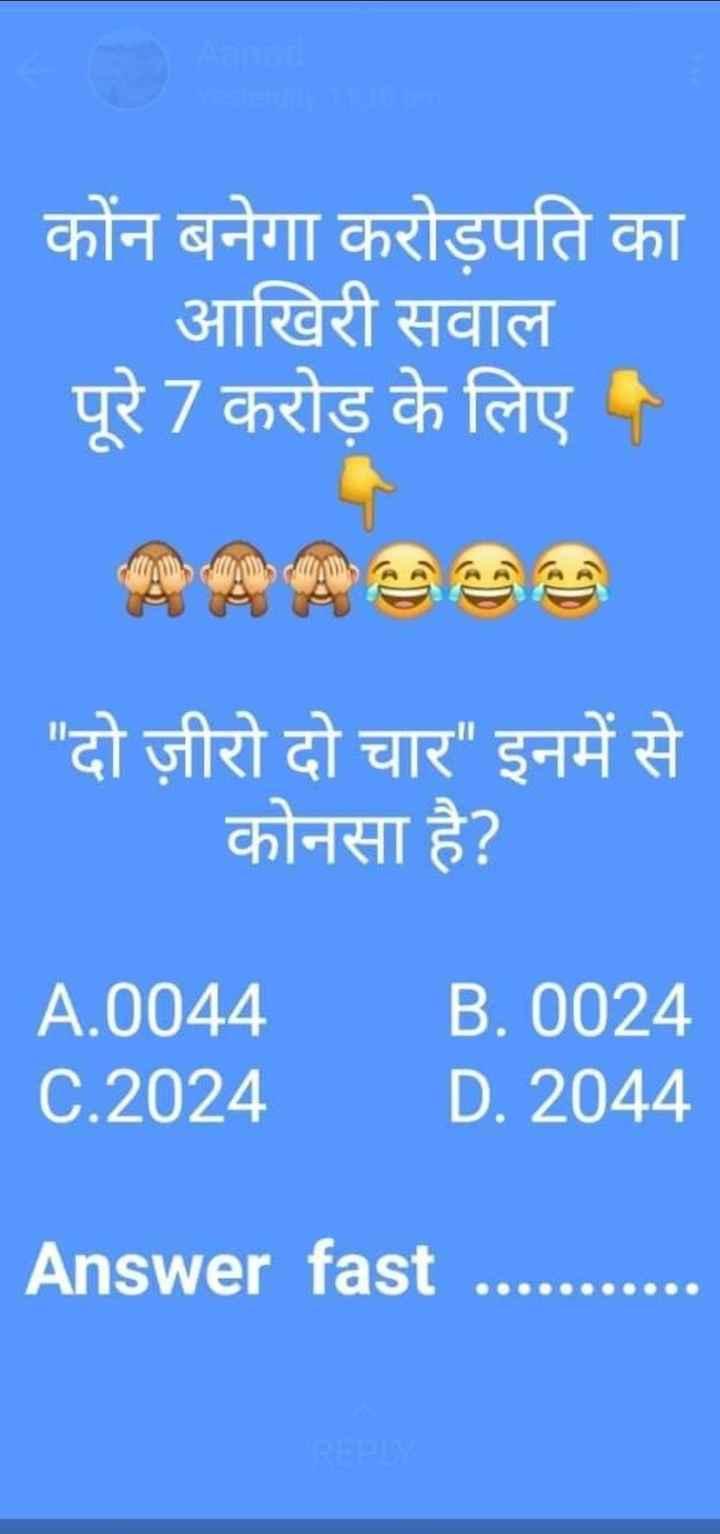 questions🤔 - कोंन बनेगा करोड़पति का आखिरी सवाल पूरे 7 करोड़ के लिए . दो ज़ीरो दो चार इनमें से कोनसा है ? A . 0044 C . 2024 B . 0024 D . 2044 Answer fast - ShareChat