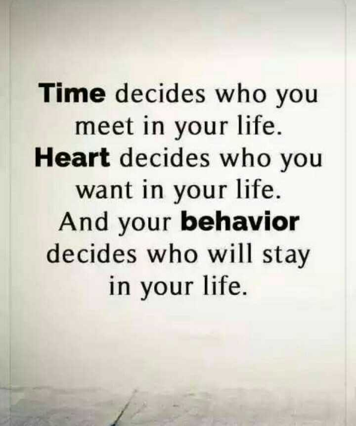 quetations - Time decides who you meet in your life . Heart decides who you want in your life . And your behavior decides who will stay in your life . - ShareChat