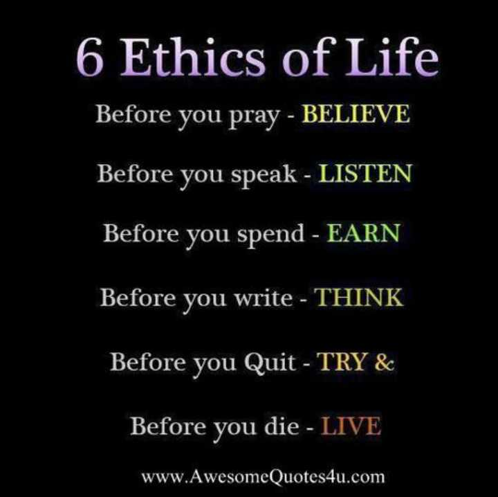 quotation - 6 Ethics of Life Before you pray - BELIEVE Before you speak - LISTEN Before you spend - EARN Before you write - THINK Before you Quit - TRY & Before you die - LIVE www . AwesomeQuotes4u . com - ShareChat