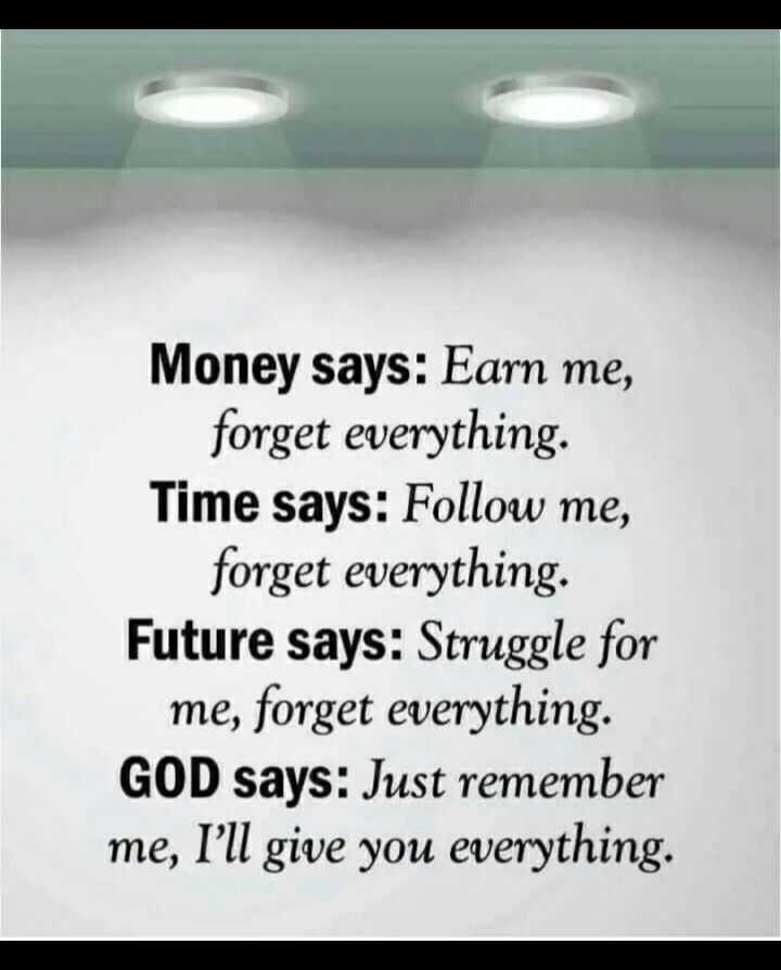 quote - Money says : Earn me , forget everything . Time says : Follow me , forget everything . Future says : Struggle for me , forget everything . GOD says : Just remember me , I ' ll give you everything . - ShareChat