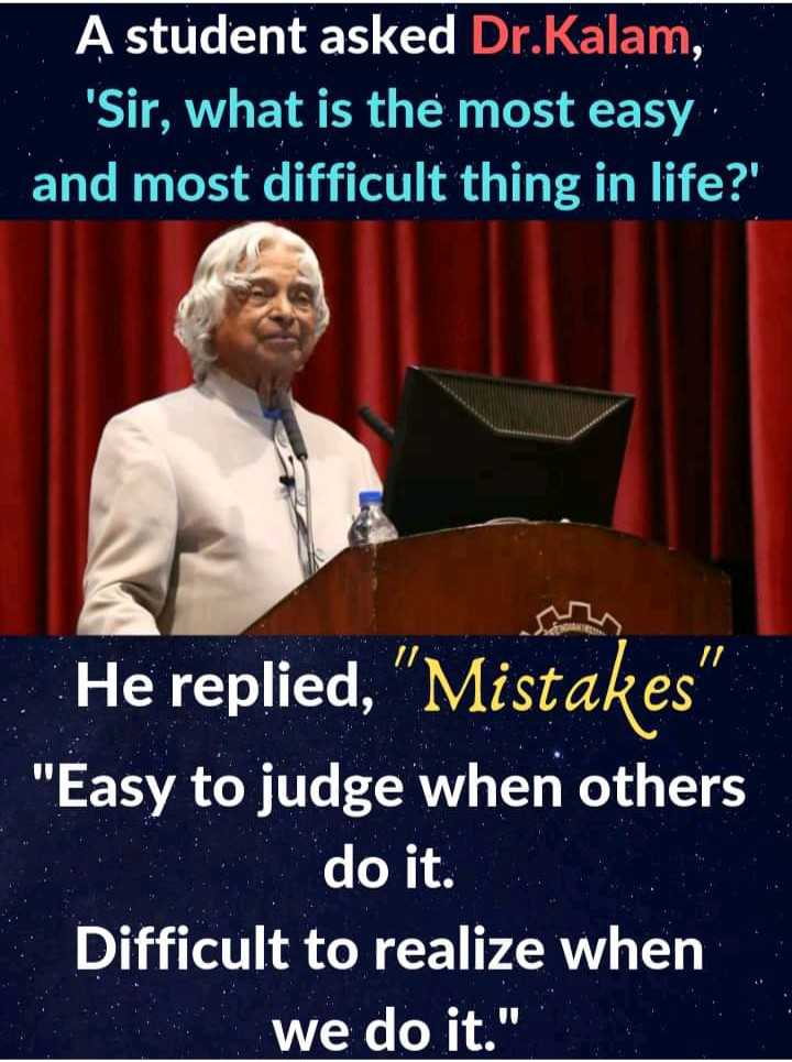 quote - A student asked Dr . Kalam , ' Sir , what is the most easy and most difficult thing in life ? ' He replied , Mistakes Easy to judge when others do it . Difficult to realize when we do it . - ShareChat