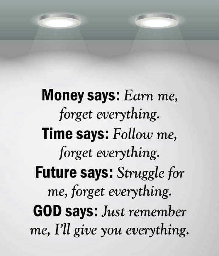 quotes... - Money says : Earn me , forget everything . Time says : Follow me , forget everything . Future says : Struggle for me , forget everything . GOD says : Just remember me , I ' ll give you everything . - ShareChat