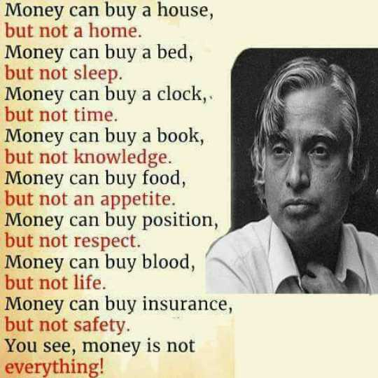 quotes... - Money can buy a house , but not a home . Money can buy a bed , but not sleep . Money can buy a clock . but not time . Money can buy a book , but not knowledge . Money can buy food , but not an appetite . Money can buy position , but not respect . Money can buy blood , but not life . Money can buy insurance , but not safety . You see , money is not everything ! - ShareChat