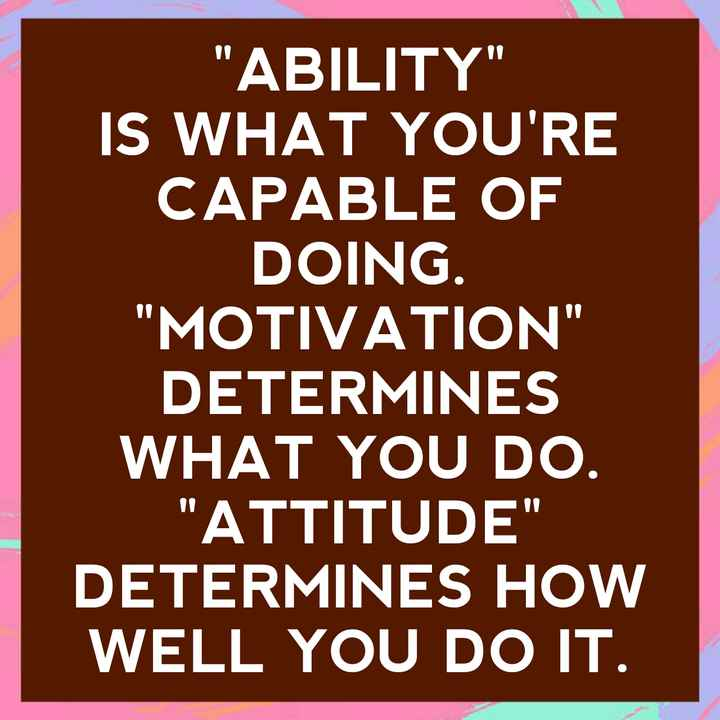 quotes - ABILITY IS WHAT YOU ' RE CAPABLE OF DOING . MOTIVATION DETERMINES WHAT YOU DO . ATTITUDE DETERMINES HOW WELL YOU DO IT . - ShareChat