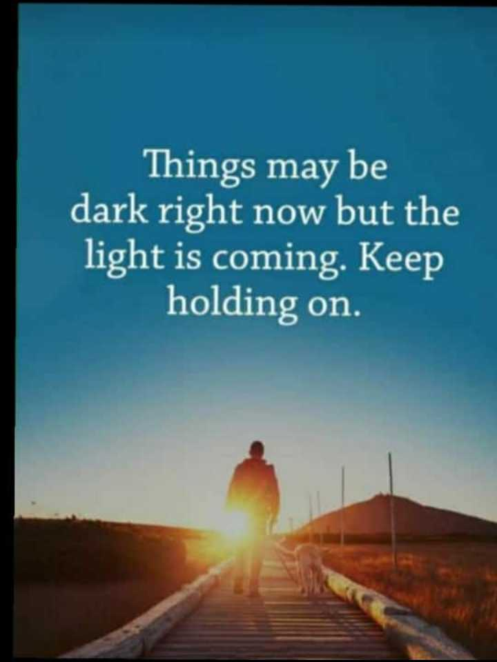 #quotes - Things may be dark right now but the light is coming . Keep holding on . - ShareChat