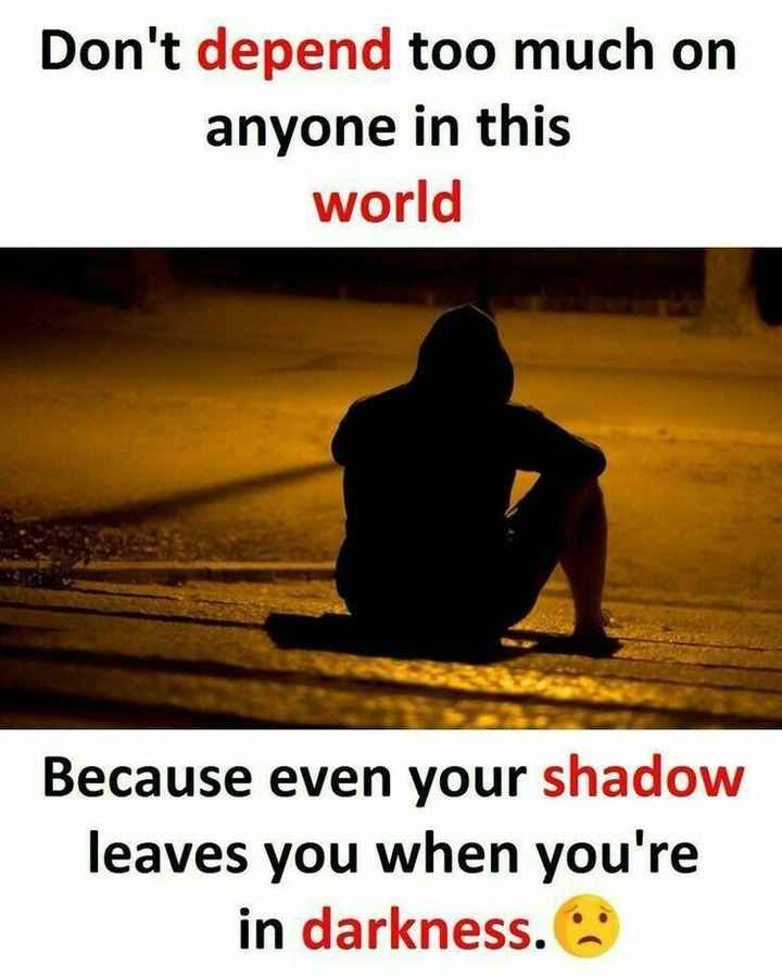 quotes - Don ' t depend too much on anyone in this world Because even your shadow leaves you when you ' re in darkness . - ShareChat