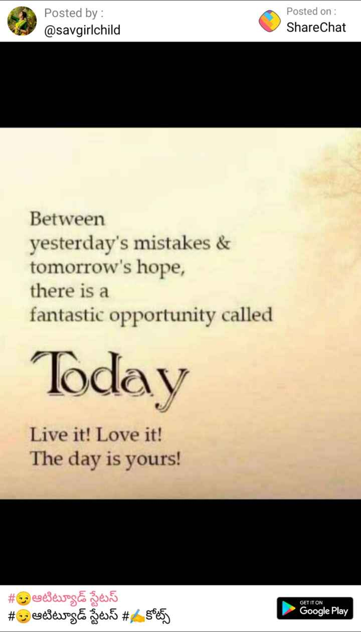 quotes - Posted by : @ savgirlchild Posted on : ShareChat Between yesterday ' s mistakes & tomorrow ' s hope , there is a fantastic opportunity called Today Live it ! Love it ! The day is yours ! # meséjévos e geur 5 # eesevog ze . 5 # 50e5 Google Play - ShareChat