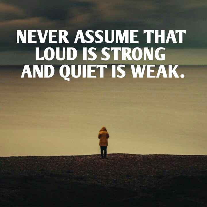 quotes - NEVER ASSUME THAT LOUD IS STRONG AND QUIET IS WEAK . - ShareChat