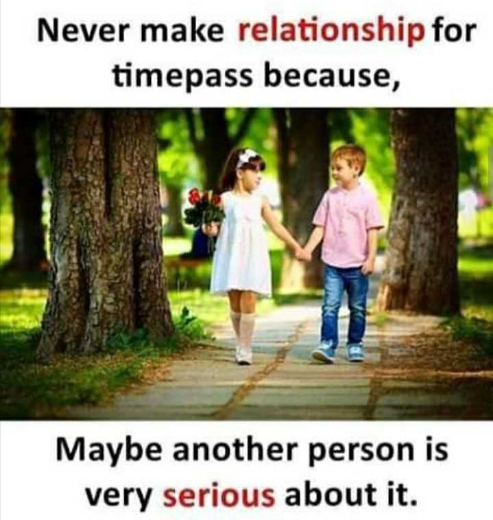 #quotes - Never make relationship for timepass because , Maybe another person is very serious about it . - ShareChat