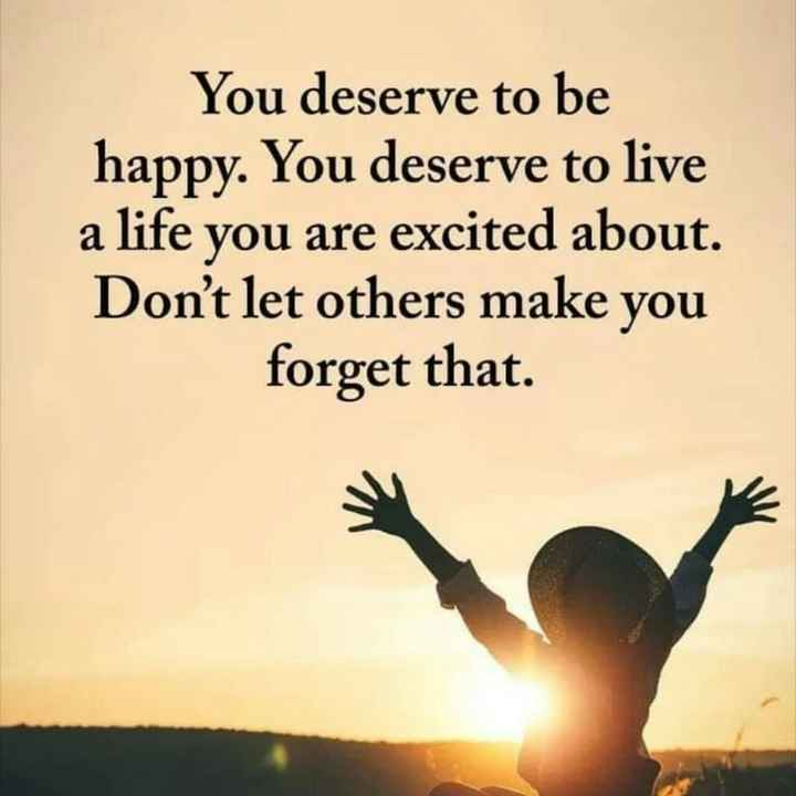 quotes - You deserve to be happy . You deserve to live a life you are excited about . Don ' t let others make you forget that . - ShareChat