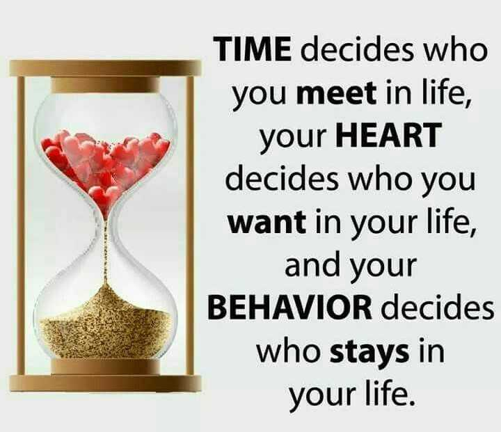 quotes - TIME decides who you meet in life , your HEART decides who you want in your life , and your BEHAVIOR decides who stays in your life . - ShareChat