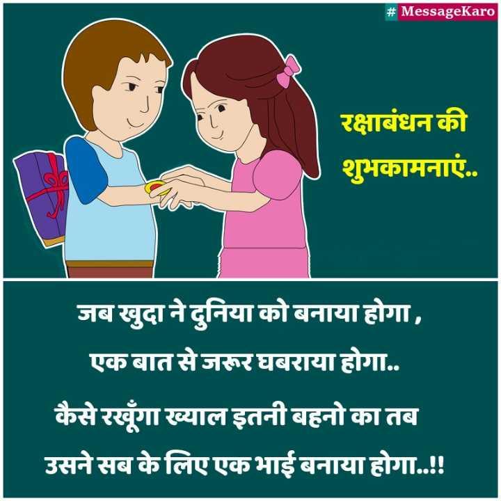 raksha bhandan - # MessageKaro रक्षाबंधन की शुभकामनाएं . . जब खुदा ने दुनिया को बनाया होगा , एक बात से जरूर घबराया होगा . . कैसे रखूगा ख्याल इतनी बहनो का तब उसने सब के लिए एकभाई बनाया होगा . . ! ! - ShareChat