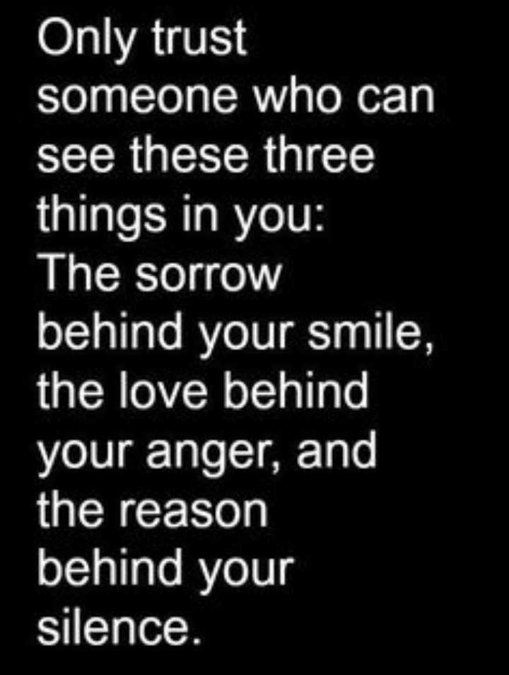 reality - Only trust someone who can see these three things in you : The sorrow behind your smile , the love behind your anger , and the reason behind your silence . - ShareChat